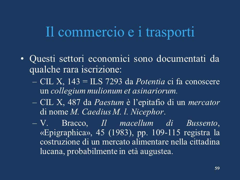 59 Il commercio e i trasporti Questi settori economici sono documentati da qualche rara iscrizione: –CIL X, 143 = ILS 7293 da Potentia ci fa conoscere un collegium mulionum et asinariorum.