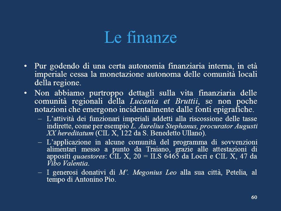60 Le finanze Pur godendo di una certa autonomia finanziaria interna, in età imperiale cessa la monetazione autonoma delle comunità locali della regione.