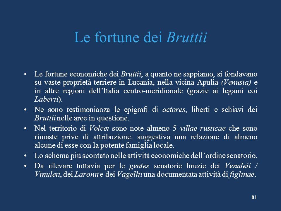 81 Le fortune dei Bruttii Le fortune economiche dei Bruttii, a quanto ne sappiamo, si fondavano su vaste proprietà terriere in Lucania, nella vicina Apulia (Venusia) e in altre regioni dellItalia centro-meridionale (grazie ai legami coi Laberii).