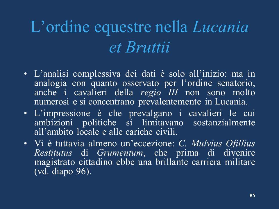 85 Lordine equestre nella Lucania et Bruttii Lanalisi complessiva dei dati è solo allinizio: ma in analogia con quanto osservato per lordine senatorio, anche i cavalieri della regio III non sono molto numerosi e si concentrano prevalentemente in Lucania.