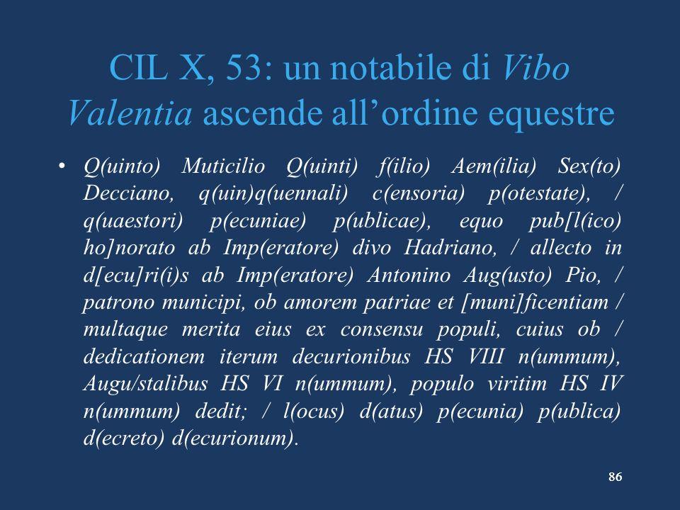 86 CIL X, 53: un notabile di Vibo Valentia ascende allordine equestre Q(uinto) Muticilio Q(uinti) f(ilio) Aem(ilia) Sex(to) Decciano, q(uin)q(uennali) c(ensoria) p(otestate), / q(uaestori) p(ecuniae) p(ublicae), equo pub[l(ico) ho]norato ab Imp(eratore) divo Hadriano, / allecto in d[ecu]ri(i)s ab Imp(eratore) Antonino Aug(usto) Pio, / patrono municipi, ob amorem patriae et [muni]ficentiam / multaque merita eius ex consensu populi, cuius ob / dedicationem iterum decurionibus HS VIII n(ummum), Augu/stalibus HS VI n(ummum), populo viritim HS IV n(ummum) dedit; / l(ocus) d(atus) p(ecunia) p(ublica) d(ecreto) d(ecurionum).