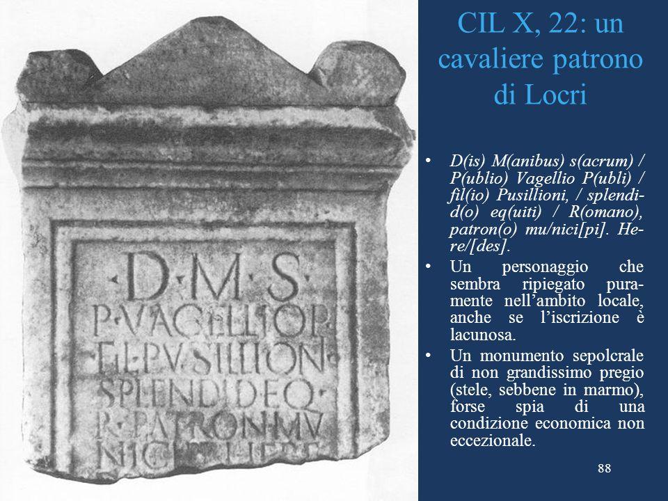 88 CIL X, 22: un cavaliere patrono di Locri D(is) M(anibus) s(acrum) / P(ublio) Vagellio P(ubli) / fil(io) Pusillioni, / splendi- d(o) eq(uiti) / R(omano), patron(o) mu/nici[pi].