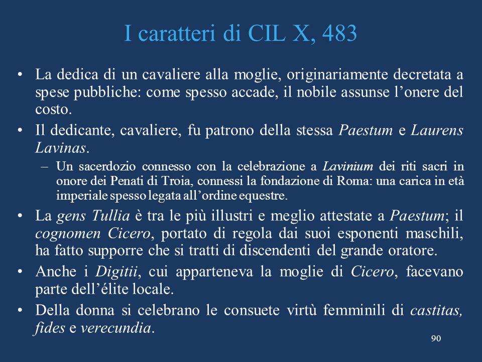 90 I caratteri di CIL X, 483 La dedica di un cavaliere alla moglie, originariamente decretata a spese pubbliche: come spesso accade, il nobile assunse lonere del costo.