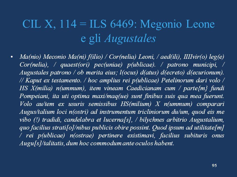95 CIL X, 114 = ILS 6469: Megonio Leone e gli Augustales Ma(nio) Meconio Ma(ni) f(ilio) / Cor(nelia) Leoni, / aed(ili), IIIIvir(o) leg(e) Cor(nelia), / quaest(ori) pec(uniae) p(ublicae).