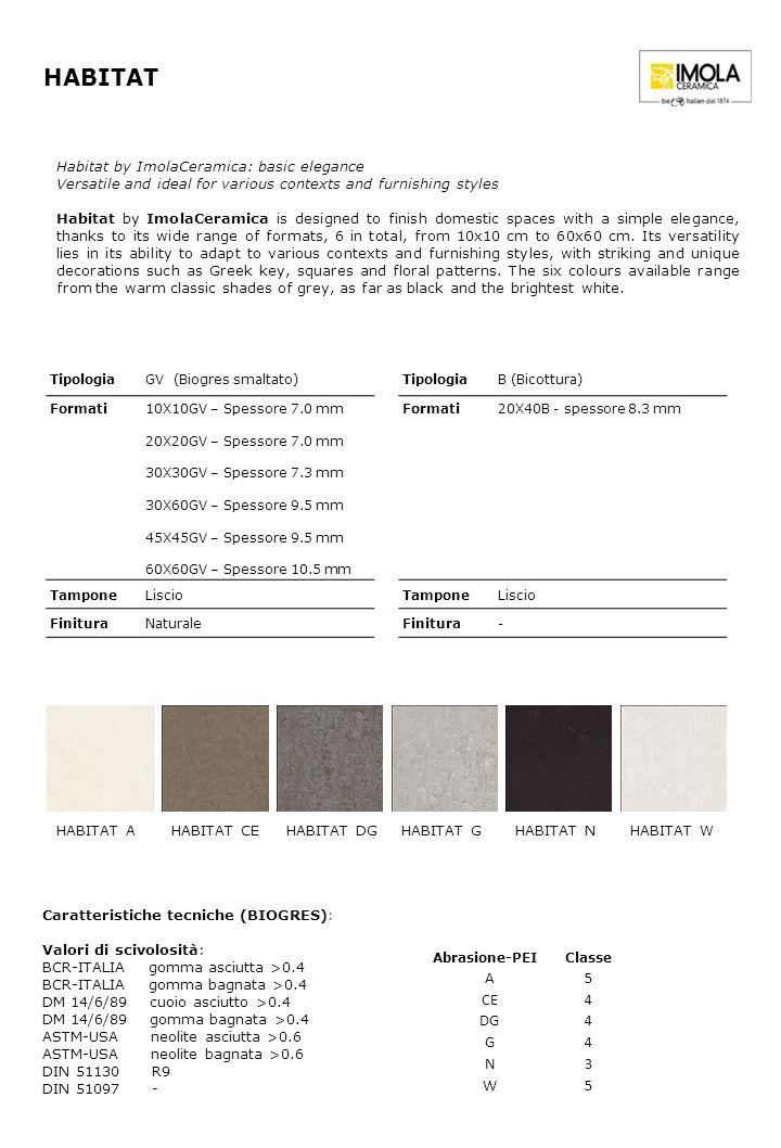 TipologiaGV (Biogres smaltato) Formati 10X10GV – Spessore 7.0 mm 20X20GV – Spessore 7.0 mm 30X30GV – Spessore 7.3 mm 30X60GV – Spessore 9.5 mm 45X45GV – Spessore 9.5 mm 60X60GV – Spessore 10.5 mm TamponeLiscio FinituraNaturale HABITAT HABITAT A Caratteristiche tecniche (BIOGRES): Valori di scivolosità: BCR-ITALIA gomma asciutta >0.4 BCR-ITALIA gomma bagnata >0.4 DM 14/6/89 cuoio asciutto >0.4 DM 14/6/89 gomma bagnata >0.4 ASTM-USA neolite asciutta >0.6 ASTM-USA neolite bagnata >0.6 DIN 51130 R9 DIN 51097 - Abrasione-PEIClasse A5 CE4 DG4 G4 N3 W5 Habitat by ImolaCeramica: basic elegance Versatile and ideal for various contexts and furnishing styles Habitat by ImolaCeramica is designed to finish domestic spaces with a simple elegance, thanks to its wide range of formats, 6 in total, from 10x10 cm to 60x60 cm.
