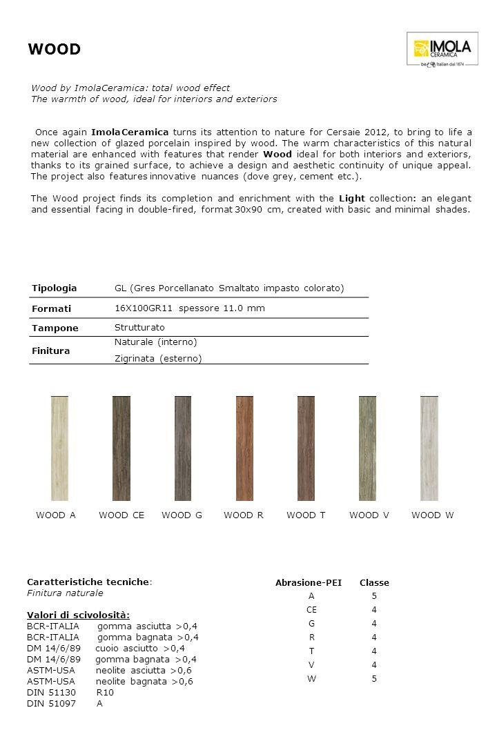 TipologiaGL (Gres Porcellanato Smaltato impasto colorato) Formati 16X100GR11 spessore 11.0 mm Tampone Strutturato Finitura Naturale (interno) Zigrinata (esterno) WOOD Caratteristiche tecniche: Finitura naturale Valori di scivolosità: BCR-ITALIA gomma asciutta >0,4 BCR-ITALIA gomma bagnata >0,4 DM 14/6/89 cuoio asciutto >0,4 DM 14/6/89 gomma bagnata >0,4 ASTM-USA neolite asciutta >0,6 ASTM-USA neolite bagnata >0,6 DIN 51130 R10 DIN 51097 A Abrasione-PEIClasse A5 CE4 G4 R4 T4 V4 W5 Wood by ImolaCeramica: total wood effect The warmth of wood, ideal for interiors and exteriors Once again ImolaCeramica turns its attention to nature for Cersaie 2012, to bring to life a new collection of glazed porcelain inspired by wood.