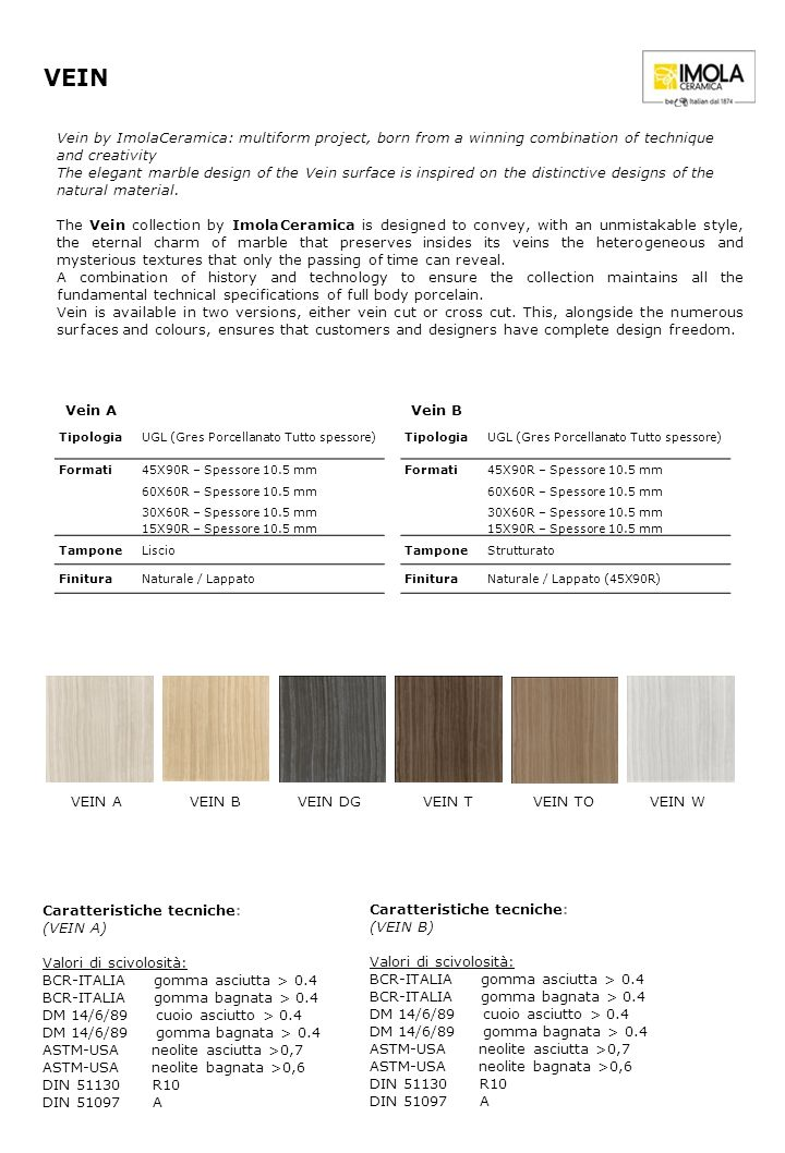 TipologiaUGL (Gres Porcellanato Tutto spessore) Formati 45X90R – Spessore 10.5 mm 60X60R – Spessore 10.5 mm 30X60R – Spessore 10.5 mm 15X90R – Spessore 10.5 mm TamponeLiscio FinituraNaturale / Lappato VEIN Caratteristiche tecniche: (VEIN A) Valori di scivolosità: BCR-ITALIA gomma asciutta > 0.4 BCR-ITALIA gomma bagnata > 0.4 DM 14/6/89 cuoio asciutto > 0.4 DM 14/6/89 gomma bagnata > 0.4 ASTM-USA neolite asciutta >0,7 ASTM-USA neolite bagnata >0,6 DIN 51130 R10 DIN 51097 A Vein by ImolaCeramica: multiform project, born from a winning combination of technique and creativity The elegant marble design of the Vein surface is inspired on the distinctive designs of the natural material.