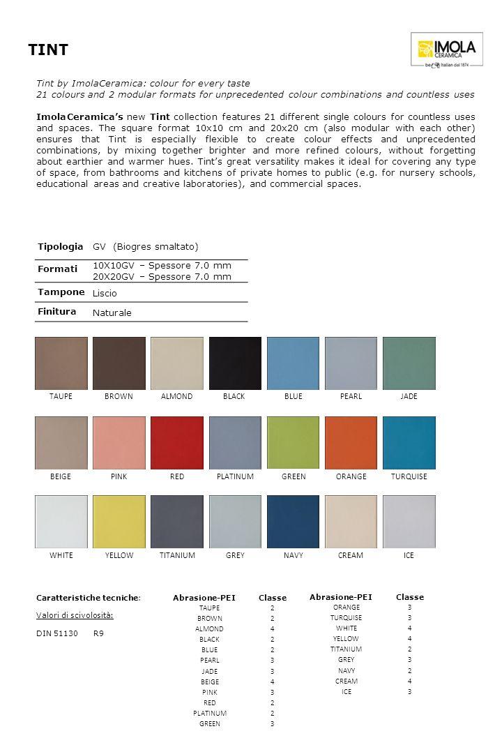 TINT TipologiaGV (Biogres smaltato) Formati 10X10GV – Spessore 7.0 mm 20X20GV – Spessore 7.0 mm Tampone Liscio Finitura Naturale Abrasione-PEIClasse T