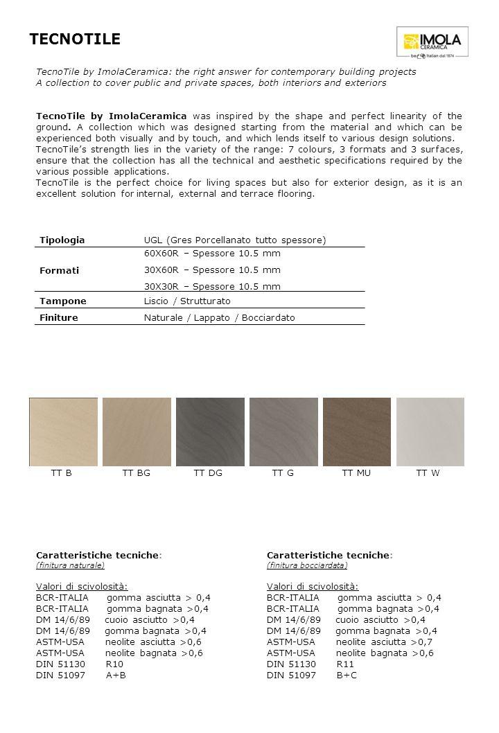 TECNOTILE Tipologia UGL (Gres Porcellanato tutto spessore) Formati 60X60R – Spessore 10.5 mm 30X60R – Spessore 10.5 mm 30X30R – Spessore 10.5 mm Tampone Liscio / Strutturato FinitureNaturale / Lappato / Bocciardato Caratteristiche tecniche: (finitura naturale) Valori di scivolosità: BCR-ITALIA gomma asciutta > 0,4 BCR-ITALIA gomma bagnata >0,4 DM 14/6/89 cuoio asciutto >0,4 DM 14/6/89 gomma bagnata >0,4 ASTM-USA neolite asciutta >0,6 ASTM-USA neolite bagnata >0,6 DIN 51130 R10 DIN 51097 A+B TecnoTile by ImolaCeramica: the right answer for contemporary building projects A collection to cover public and private spaces, both interiors and exteriors TecnoTile by ImolaCeramica was inspired by the shape and perfect linearity of the ground.