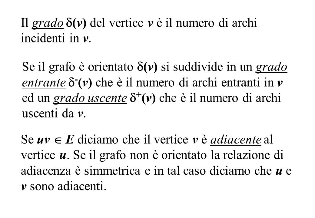 Il grado (v) del vertice v è il numero di archi incidenti in v. Se il grafo è orientato (v) si suddivide in un grado entrante - (v) che è il numero di