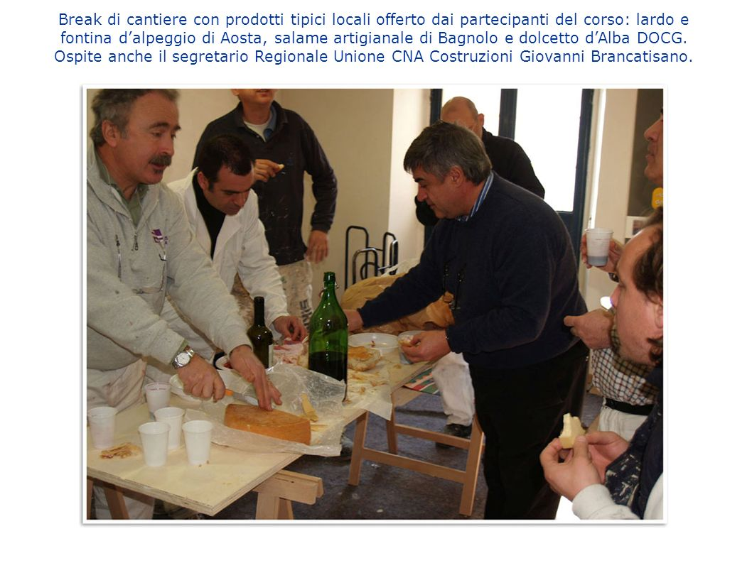 Break di cantiere con prodotti tipici locali offerto dai partecipanti del corso: lardo e fontina dalpeggio di Aosta, salame artigianale di Bagnolo e d