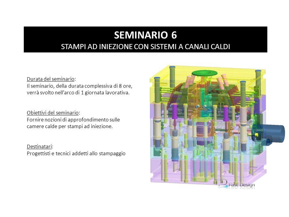 SEMINARIO 6 STAMPI AD INIEZIONE CON SISTEMI A CANALI CALDI Durata del seminario: Il seminario, della durata complessiva di 8 ore, verrà svolto nellarc