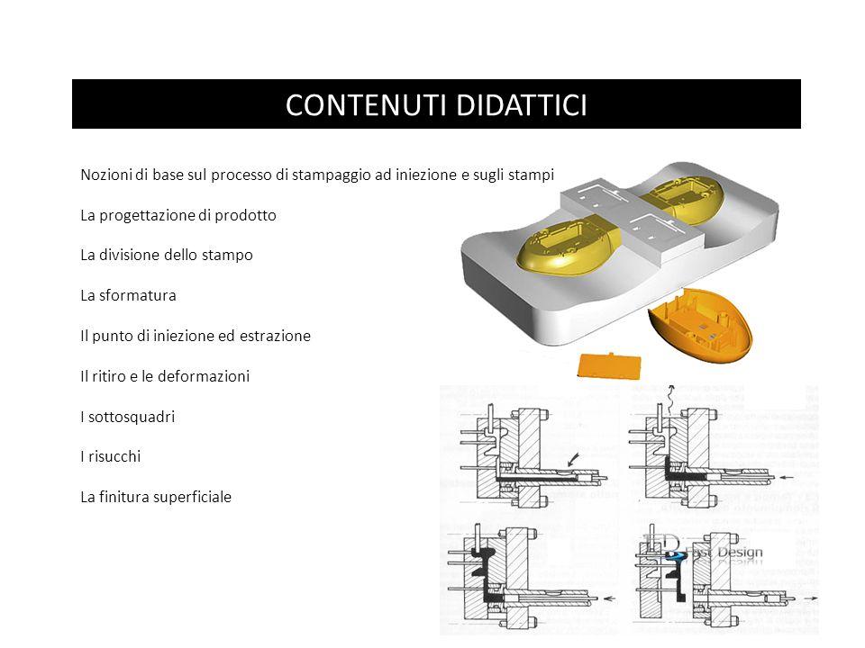 CONTENUTI DIDATTICI Nozioni di base sul processo di stampaggio ad iniezione e sugli stampi La progettazione di prodotto La divisione dello stampo La s
