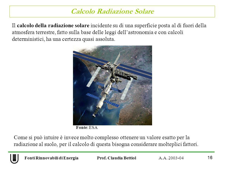 Calcolo Radiazione Solare 16 Fonti Rinnovabili di Energia Prof. Claudia Bettiol A.A. 2003-04 Il calcolo della radiazione solare incidente su di una su