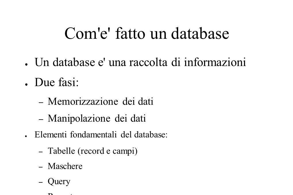 Com e fatto un database Un database e una raccolta di informazioni Due fasi: – Memorizzazione dei dati – Manipolazione dei dati Elementi fondamentali del database: – Tabelle (record e campi) – Maschere – Query – Report