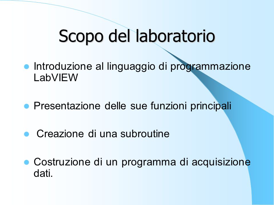 Scopo del laboratorio Introduzione al linguaggio di programmazione LabVIEW Presentazione delle sue funzioni principali Creazione di una subroutine Costruzione di un programma di acquisizione dati.