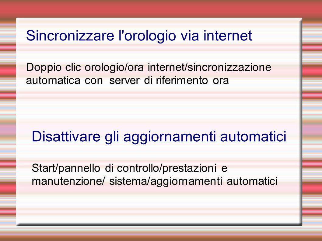 Sincronizzare l orologio via internet Doppio clic orologio/ora internet/sincronizzazione automatica con server di riferimento ora Disattivare gli aggiornamenti automatici Start/pannello di controllo/prestazioni e manutenzione/ sistema/aggiornamenti automatici