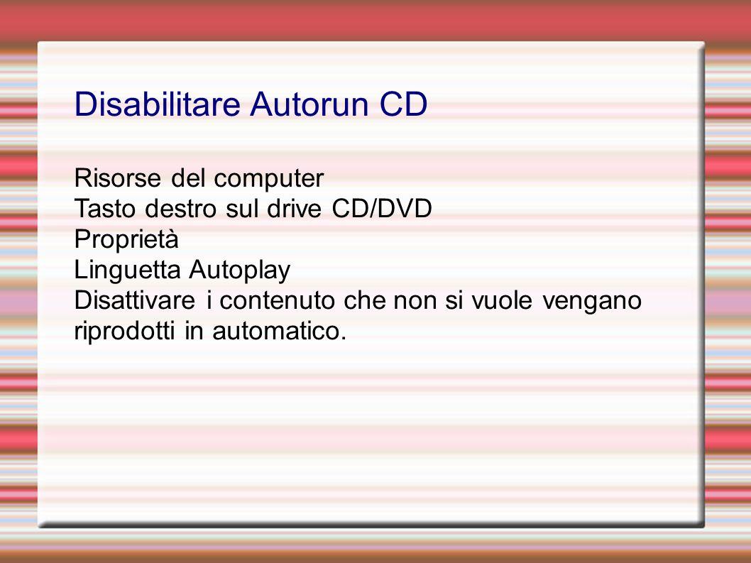 Disabilitare Autorun CD Risorse del computer Tasto destro sul drive CD/DVD Proprietà Linguetta Autoplay Disattivare i contenuto che non si vuole vengano riprodotti in automatico.