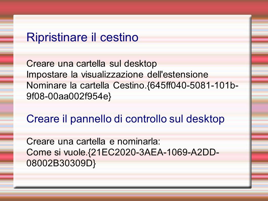 Ripristinare il cestino Creare una cartella sul desktop Impostare la visualizzazione dell estensione Nominare la cartella Cestino.{645ff040-5081-101b- 9f08-00aa002f954e} Creare il pannello di controllo sul desktop Creare una cartella e nominarla: Come si vuole.{21EC2020-3AEA-1069-A2DD- 08002B30309D}