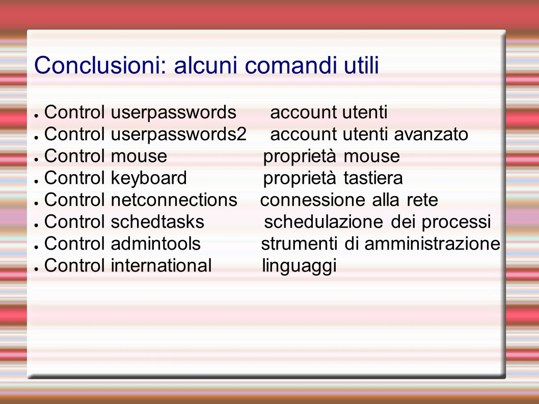 Conclusioni: alcuni comandi utili Control userpasswords account utenti Control userpasswords2 account utenti avanzato Control mouse proprietà mouse Co