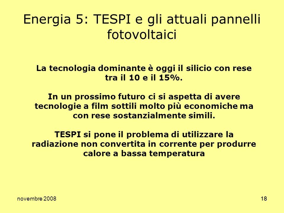 novembre 200818 Energia 5: TESPI e gli attuali pannelli fotovoltaici La tecnologia dominante è oggi il silicio con rese tra il 10 e il 15%. In un pros
