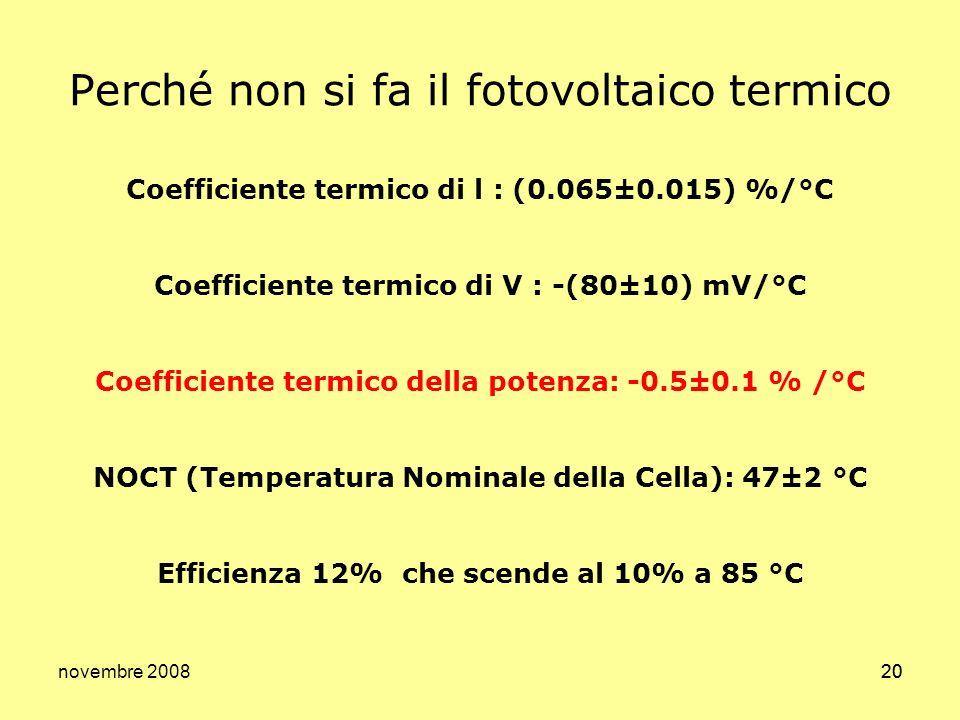 novembre 200820 Perché non si fa il fotovoltaico termico Coefficiente termico di l : (0.065±0.015) %/°C Coefficiente termico di V : -(80±10) mV/°C Coe