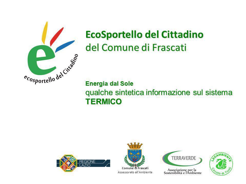 EcoSportello del Cittadino del Comune di Frascati Energia dal Sole qualche sintetica informazione sul sistema TERMICO Comune di Frascati Assessorato allAmbiente