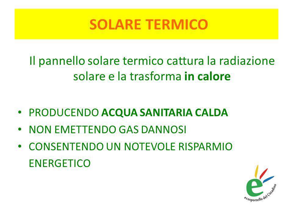 SOLARE TERMICO Il pannello solare termico cattura la radiazione solare e la trasforma in calore PRODUCENDO ACQUA SANITARIA CALDA NON EMETTENDO GAS DANNOSI CONSENTENDO UN NOTEVOLE RISPARMIO ENERGETICO