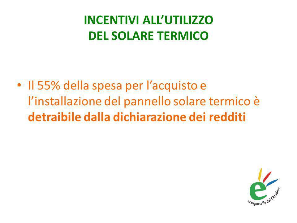 INCENTIVI ALLUTILIZZO DEL SOLARE TERMICO Il 55% della spesa per lacquisto e linstallazione del pannello solare termico è detraibile dalla dichiarazione dei redditi