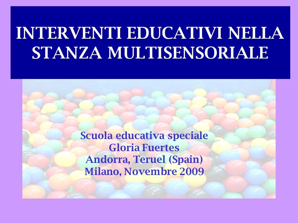 INTERVENTI EDUCATIVI NELLA STANZA MULTISENSORIALE Scuola educativa speciale Gloria Fuertes Andorra, Teruel (Spain) Milano, Novembre 2009