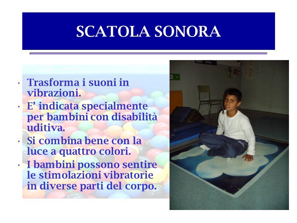 SCATOLA SONORA Trasforma i suoni in vibrazioni. E indicata specialmente per bambini con disabilità uditiva. Si combina bene con la luce a quattro colo