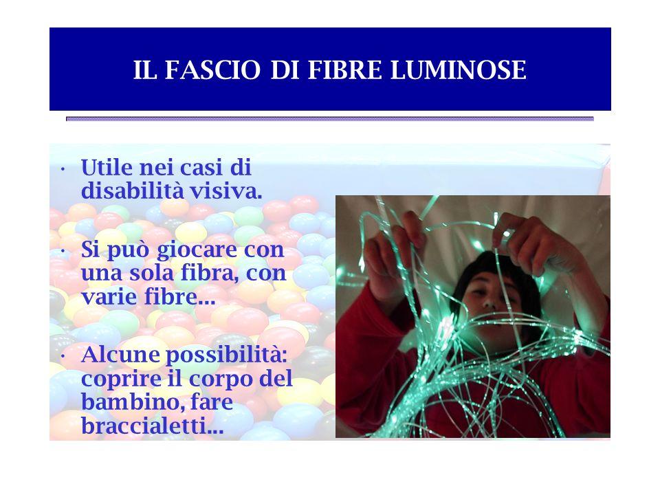 IL FASCIO DI FIBRE LUMINOSE Utile nei casi di disabilità visiva. Si può giocare con una sola fibra, con varie fibre... Alcune possibilità: coprire il