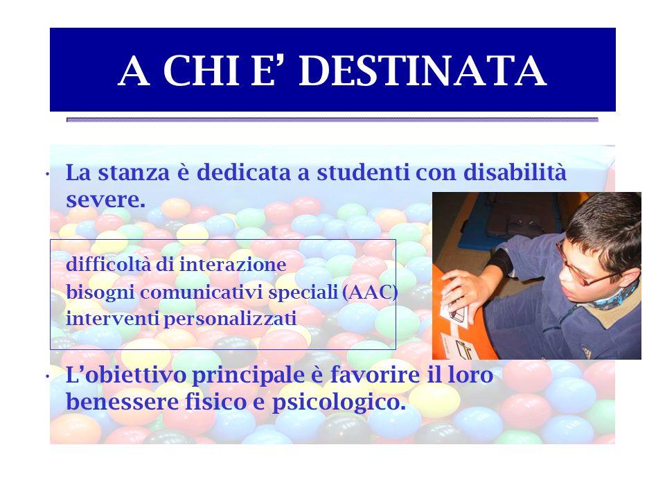 A CHI E DESTINATA La stanza è dedicata a studenti con disabilità severe. difficoltà di interazione bisogni comunicativi speciali (AAC) interventi pers
