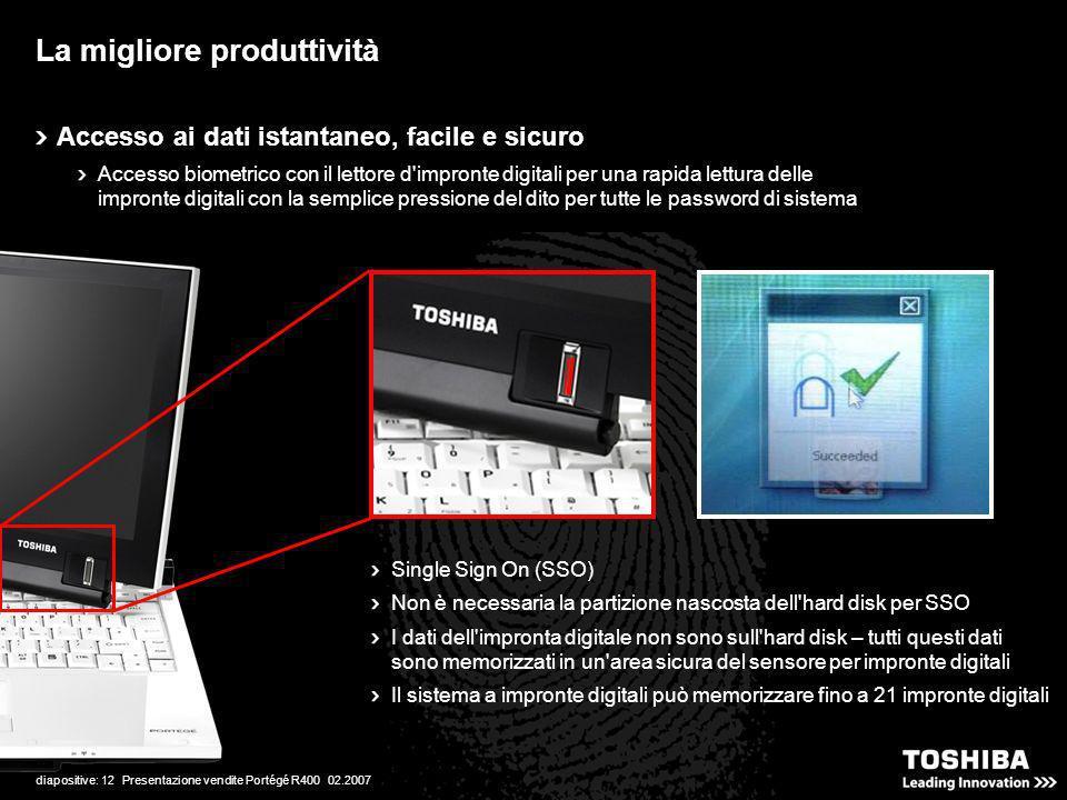 diapositive: 12 Presentazione vendite Portégé R400 02.2007 La migliore produttività Accesso ai dati istantaneo, facile e sicuro Accesso biometrico con