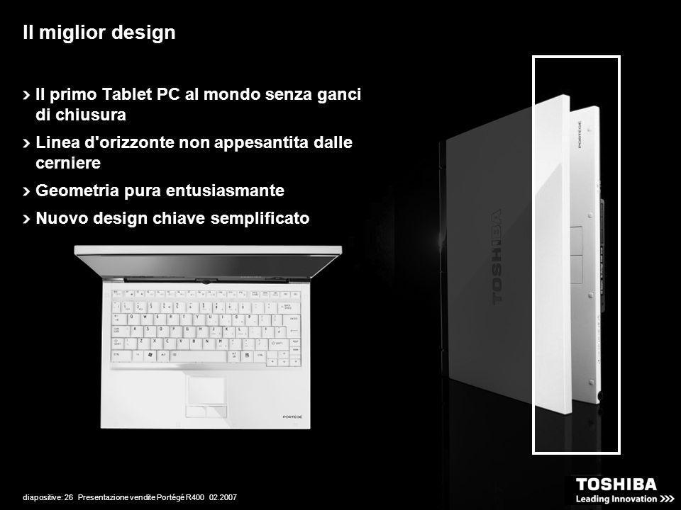 diapositive: 26 Presentazione vendite Portégé R400 02.2007 Il miglior design Il primo Tablet PC al mondo senza ganci di chiusura Linea d orizzonte non appesantita dalle cerniere Geometria pura entusiasmante Nuovo design chiave semplificato
