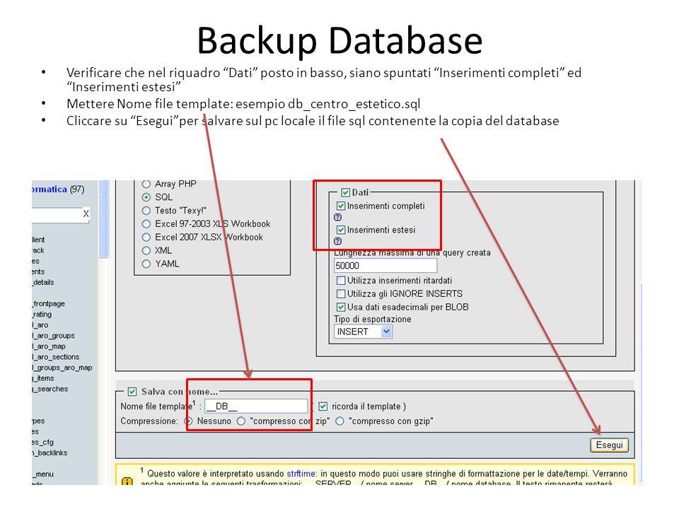 Backup Database Verificare che nel riquadro Dati posto in basso, siano spuntati Inserimenti completi ed Inserimenti estesi Mettere Nome file template: esempio db_centro_estetico.sql Cliccare su Eseguiper salvare sul pc locale il file sql contenente la copia del database