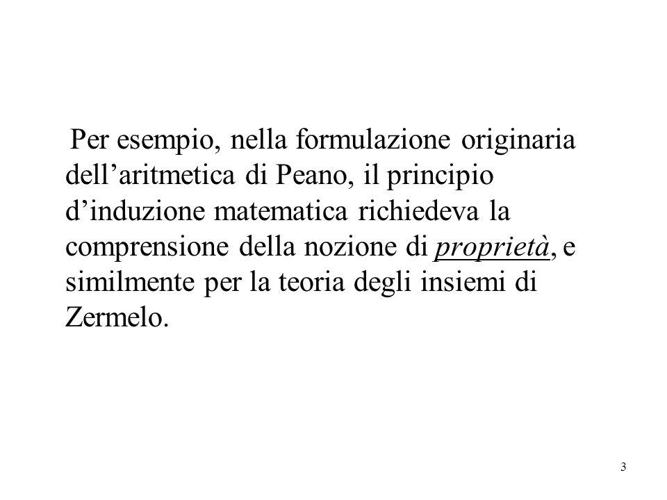 3 Per esempio, nella formulazione originaria dellaritmetica di Peano, il principio dinduzione matematica richiedeva la comprensione della nozione di proprietà, e similmente per la teoria degli insiemi di Zermelo.