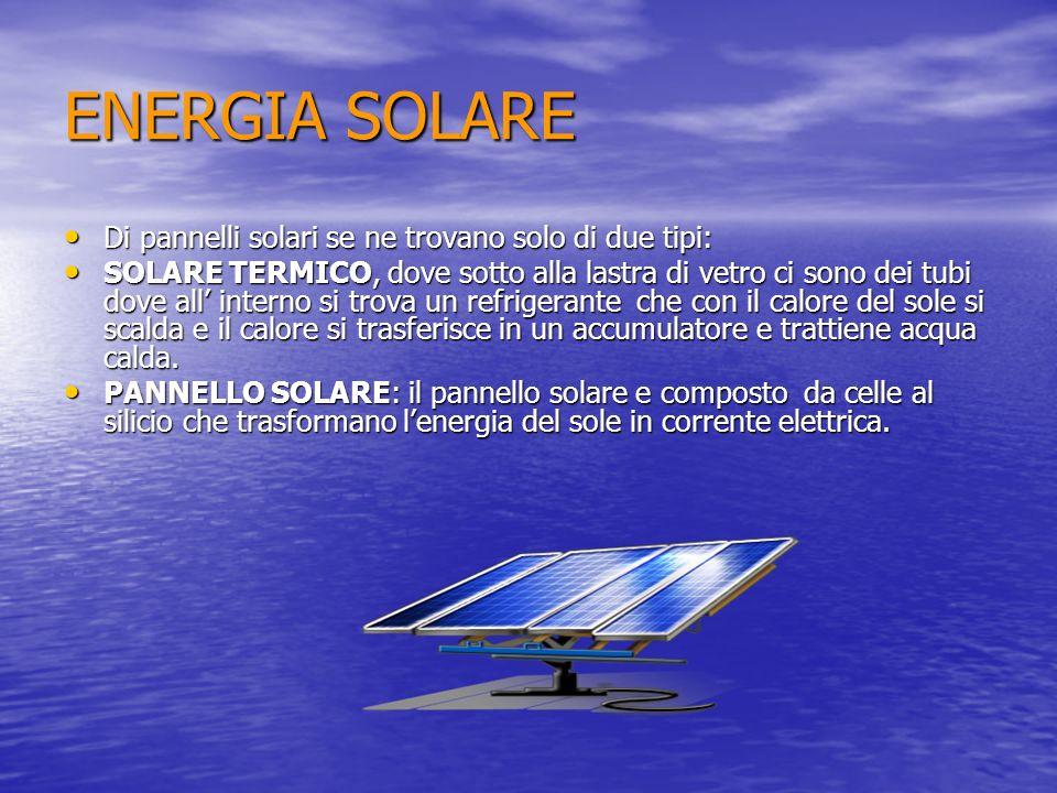 ENERGIA SOLARE Di pannelli solari se ne trovano solo di due tipi: Di pannelli solari se ne trovano solo di due tipi: SOLARE TERMICO, dove sotto alla l