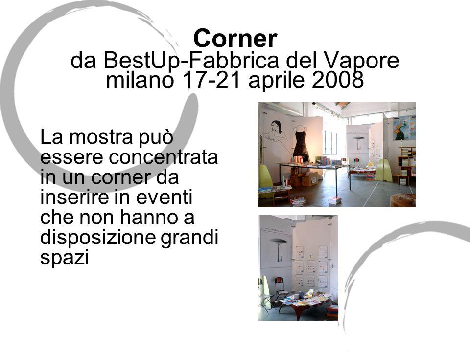 Corner da BestUp-Fabbrica del Vapore milano 17-21 aprile 2008 La mostra può essere concentrata in un corner da inserire in eventi che non hanno a disposizione grandi spazi