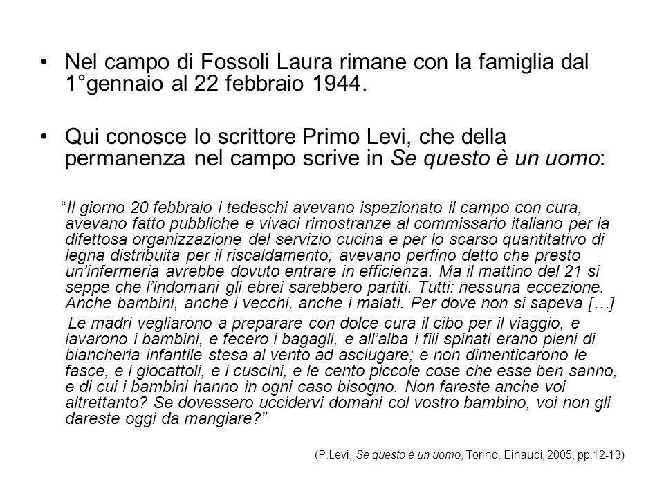 Nel campo di Fossoli Laura rimane con la famiglia dal 1°gennaio al 22 febbraio 1944. Qui conosce lo scrittore Primo Levi, che della permanenza nel cam