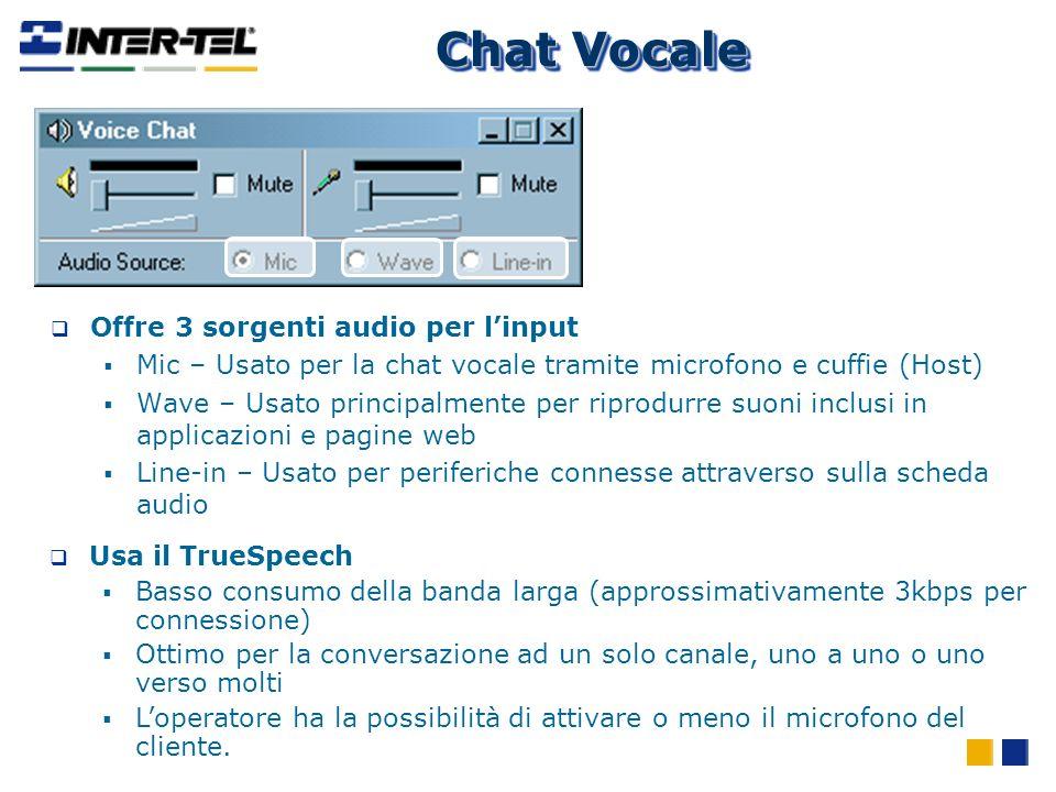 Chat Vocale Offre 3 sorgenti audio per linput Mic – Usato per la chat vocale tramite microfono e cuffie (Host) Wave – Usato principalmente per riprodurre suoni inclusi in applicazioni e pagine web Line-in – Usato per periferiche connesse attraverso sulla scheda audio Usa il TrueSpeech Basso consumo della banda larga (approssimativamente 3kbps per connessione) Ottimo per la conversazione ad un solo canale, uno a uno o uno verso molti Loperatore ha la possibilità di attivare o meno il microfono del cliente.