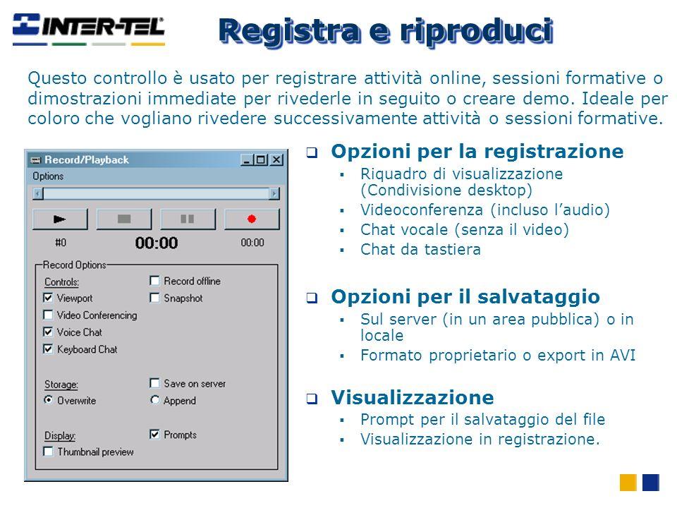 Registra e riproduci Opzioni per la registrazione Riquadro di visualizzazione (Condivisione desktop) Videoconferenza (incluso laudio) Chat vocale (senza il video) Chat da tastiera Opzioni per il salvataggio Sul server (in un area pubblica) o in locale Formato proprietario o export in AVI Visualizzazione Prompt per il salvataggio del file Visualizzazione in registrazione.