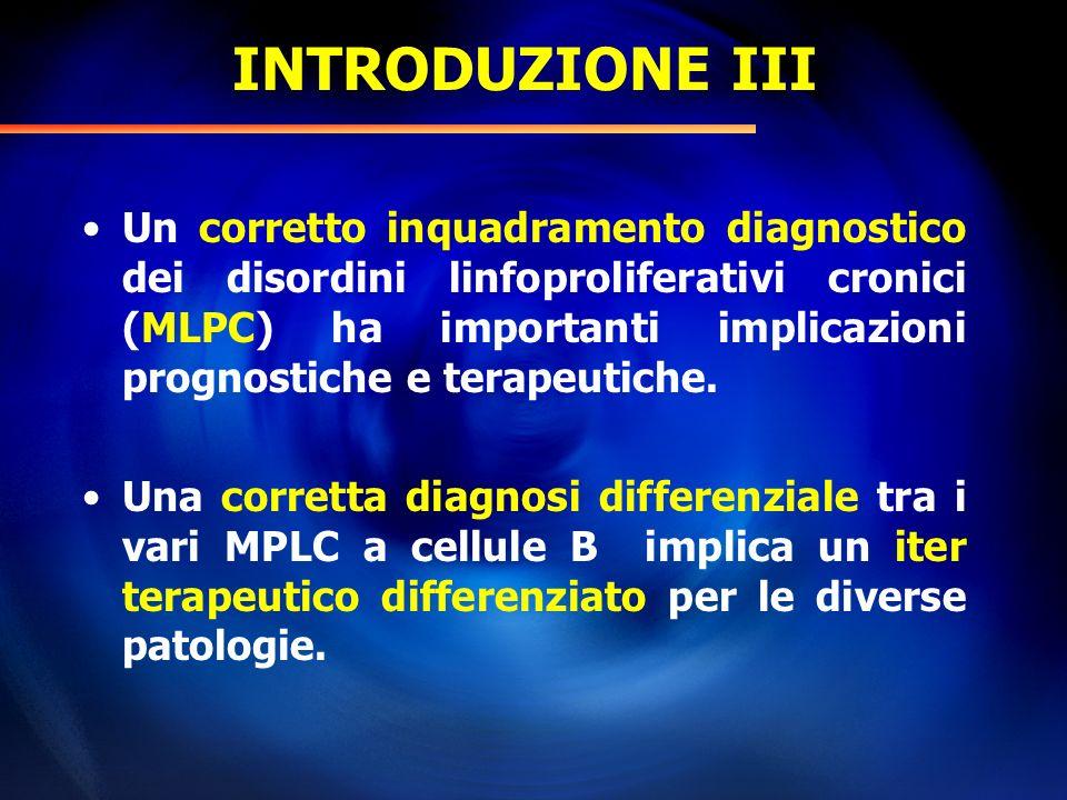 INTRODUZIONE III Un corretto inquadramento diagnostico dei disordini linfoproliferativi cronici (MLPC) ha importanti implicazioni prognostiche e terap