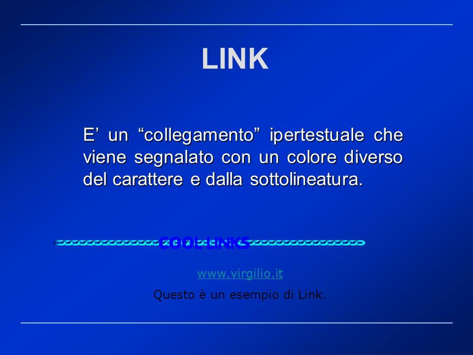 LINK E un collegamento ipertestuale che viene segnalato con un colore diverso del carattere e dalla sottolineatura. www.virgilio.it Questo è un esempi