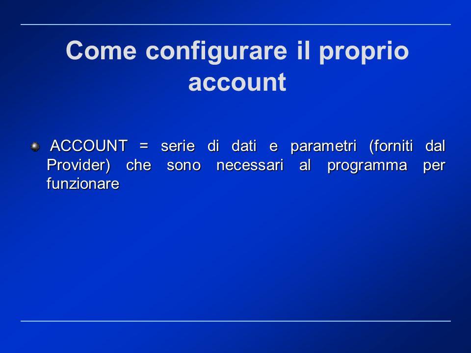 Come configurare il proprio account ACCOUNT = serie di dati e parametri (forniti dal Provider) che sono necessari al programma per funzionare ACCOUNT