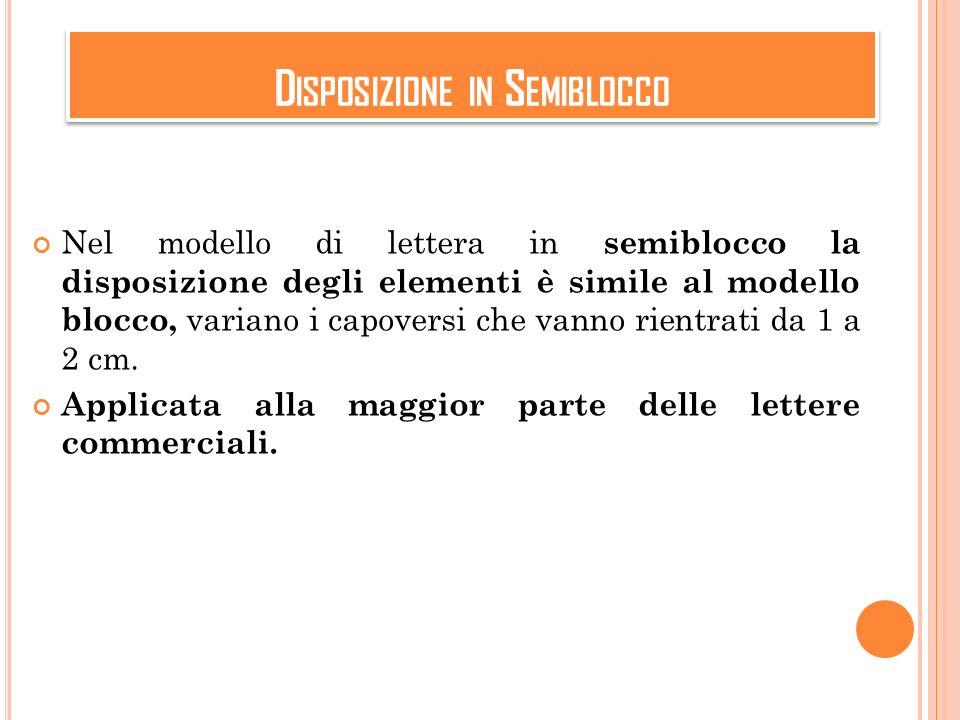 D ISPOSIZIONE IN S EMIBLOCCO Nel modello di lettera in semiblocco la disposizione degli elementi è simile al modello blocco, variano i capoversi che vanno rientrati da 1 a 2 cm.