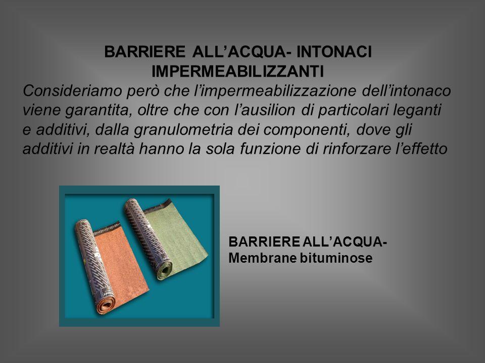 BARRIERE ALLACQUA- INTONACI IMPERMEABILIZZANTI Consideriamo però che limpermeabilizzazione dellintonaco viene garantita, oltre che con lausilion di particolari leganti e additivi, dalla granulometria dei componenti, dove gli additivi in realtà hanno la sola funzione di rinforzare leffetto BARRIERE ALLACQUA- Membrane bituminose