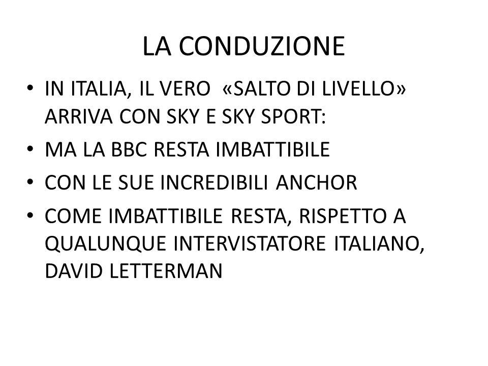 LA CONDUZIONE IN ITALIA, IL VERO «SALTO DI LIVELLO» ARRIVA CON SKY E SKY SPORT: MA LA BBC RESTA IMBATTIBILE CON LE SUE INCREDIBILI ANCHOR COME IMBATTIBILE RESTA, RISPETTO A QUALUNQUE INTERVISTATORE ITALIANO, DAVID LETTERMAN