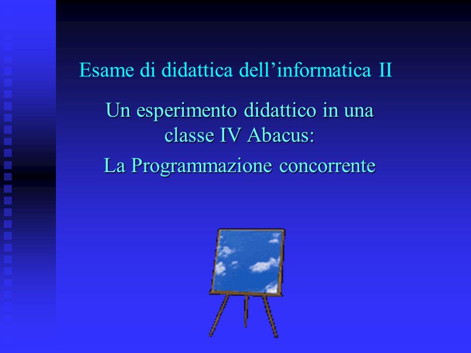 Esame di didattica dellinformatica II Un esperimento didattico in una classe IV Abacus: La Programmazione concorrente