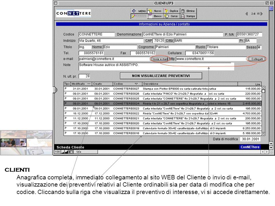 CLIENTI Anagrafica completa, immediato collegamento al sito WEB del Cliente o invio di e-mail, visualizzazione dei preventivi relativi al Cliente ordinabili sia per data di modifica che per codice.